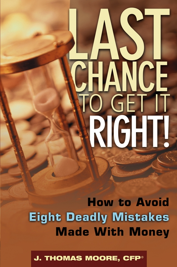 J. Moore Thomas Last Chance to Get It Right!. How to Avoid Eight Deadly Mistakes Made with Money richard andrews don t buy your retirement home without me avoid the traps and get the best deal when buying a home in a retirement community isbn 9780730377719