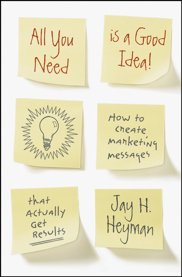 Jay Heyman H. All You Need is a Good Idea!. How to Create Marketing Messages that Actually Get Results steve cone steal these ideas marketing secrets that will make you a star