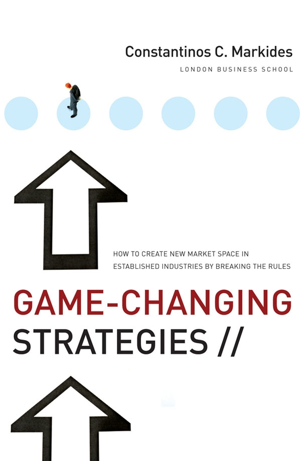 Constantinos Markides C. Game-Changing Strategies. How to Create New Market Space in Established Industries by Breaking the Rules harry b demaio cissp b2b and beyond new business models built on trust