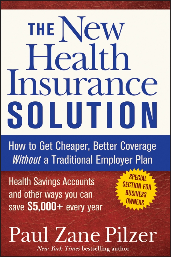 Фото - Paul Pilzer Zane The New Health Insurance Solution. How to Get Cheaper, Better Coverage Without a Traditional Employer Plan allen j flitcraft life insurance agents vade mecum setting forth the risks assumed and benefits guaranteed by the life insurance companies etc volume 21
