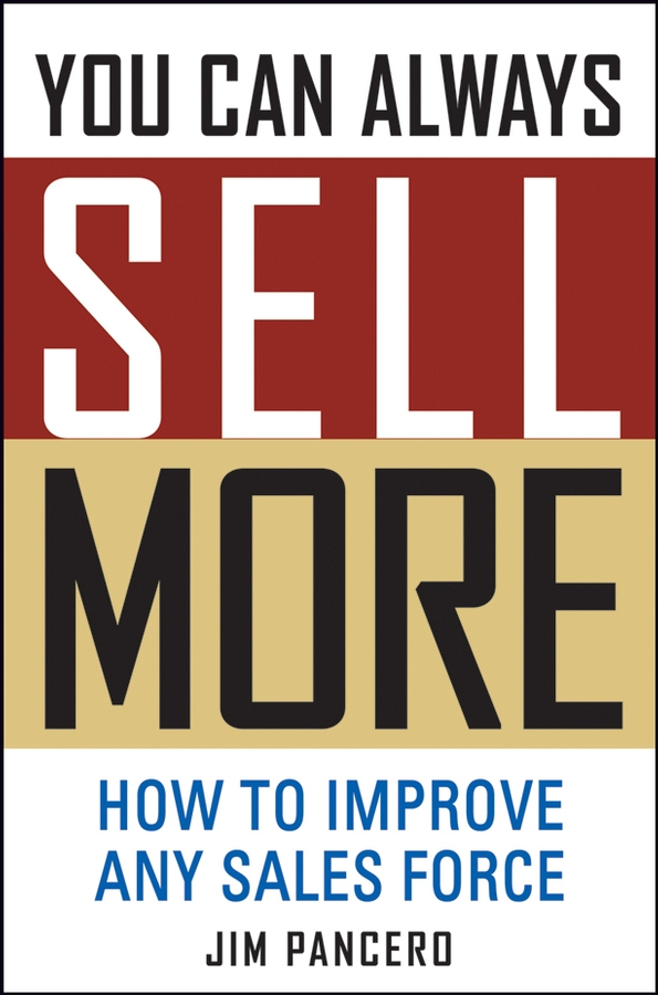 Jim Pancero You Can Always Sell More. How to Improve Any Sales Force chris lytle the accidental sales manager how to take control and lead your sales team to record profits