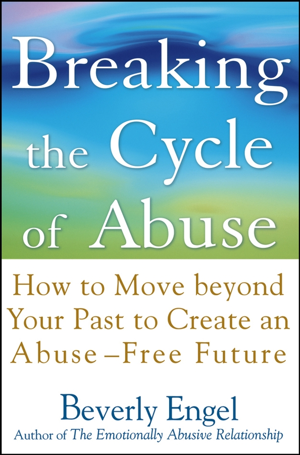 Beverly Engel Breaking the Cycle of Abuse. How to Move Beyond Your Past to Create an Abuse-Free Future physical abuse of the girl child