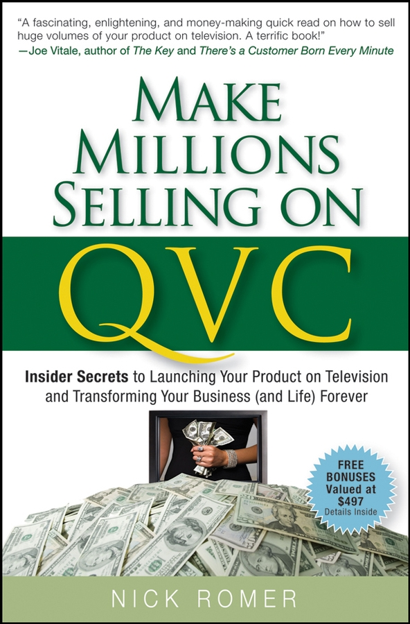 Nick Romer Make Millions Selling on QVC. Insider Secrets to Launching Your Product on Television and Transforming Your Business (and Life) Forever