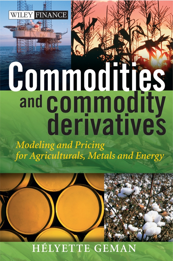 Helyette Geman Commodities and Commodity Derivatives. Modeling and Pricing for Agriculturals, Metals and Energy business and ethics in a country with political socio economic crisis