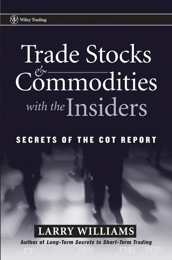 Larry Williams Trade Stocks and Commodities with the Insiders. Secrets of the COT Report