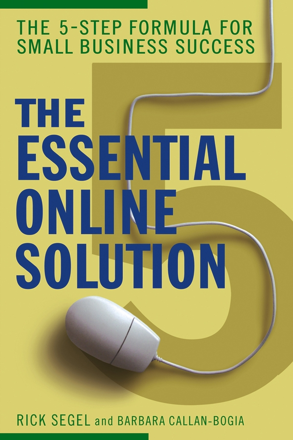 Rick Segel The Essential Online Solution. The 5-Step Formula for Small Business Success