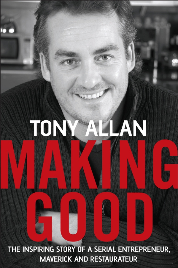 Tony Allan Making Good. The Inspiring Story of Serial Entrepreneur, Maverick and Restaurateur jd mcpherson jd mcpherson let the good times roll