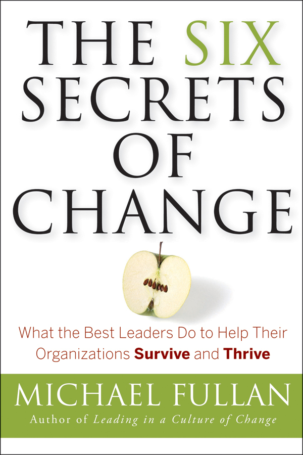 Michael Fullan The Six Secrets of Change. What the Best Leaders Do to Help Their Organizations Survive and Thrive