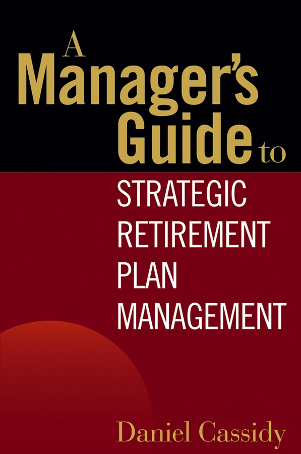 Daniel Cassidy A Manager's Guide to Strategic Retirement Plan Management daniel cassidy a manager s guide to strategic retirement plan management
