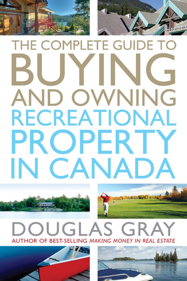 Douglas Gray The Complete Guide to Buying and Owning a Recreational Property in Canada andrew winter no nonsense guide to buying and selling property