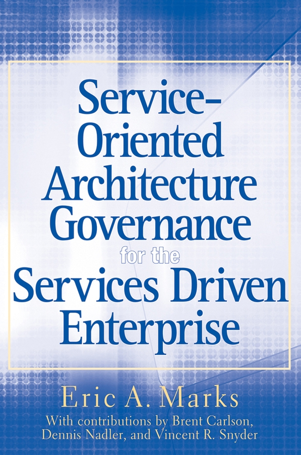 Eric Marks A. Service-Oriented Architecture (SOA) Governance for the Services Driven Enterprise kyle gabhart service oriented architecture field guide for executives