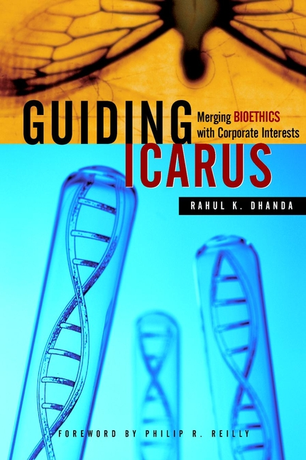 Rahul Dhanda K. Guiding Icarus. Merging Bioethics with Corporate Interests adam briggle rich bioethics public policy biotechnology and the kass council