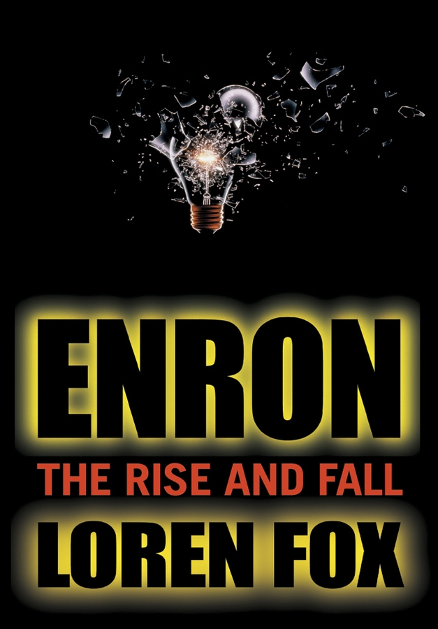 Loren Fox Enron. The Rise and Fall stephen arbogast v resisting corporate corruption cases in practical ethics from enron through the financial crisis
