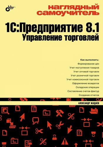 Александр Жадаев Наглядный самоучитель 1С:Предприятие 8.1. Управление торговлей