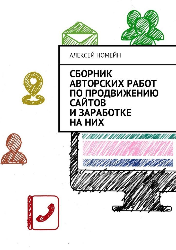 Алексей Номейн Сборник авторских работ по продвижению сайтов и заработке на них алексей номейн продвижение всоцсетях быстро илегко