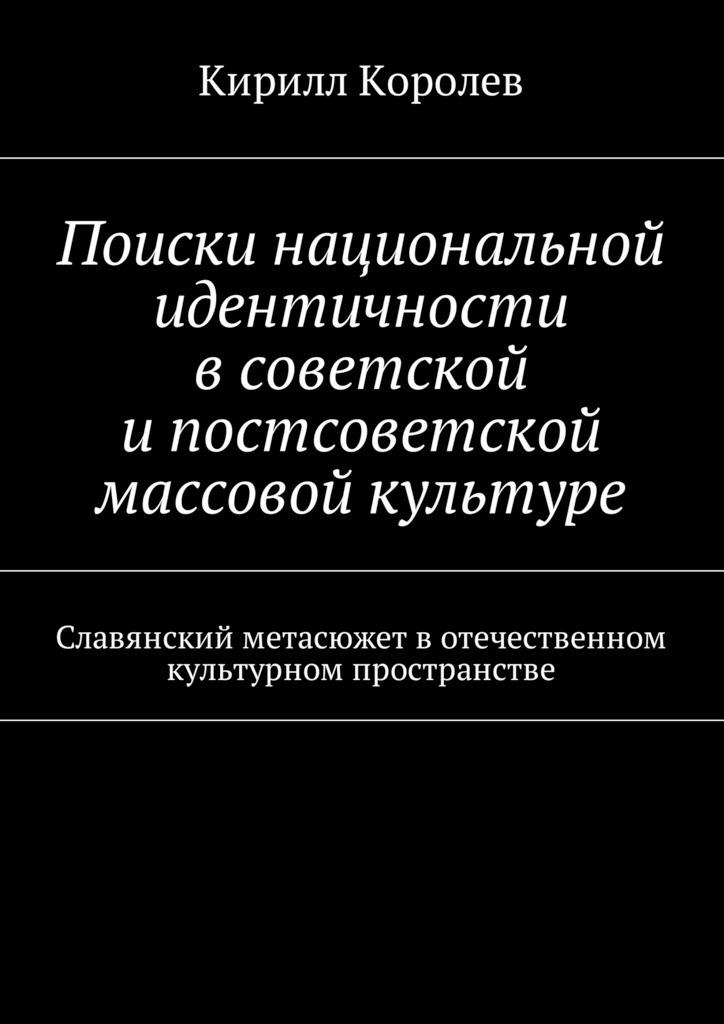 Кирилл Королев Поиски национальной идентичности всоветской ипостсоветской массовой культуре поиски совершенного языка в европейской культуре