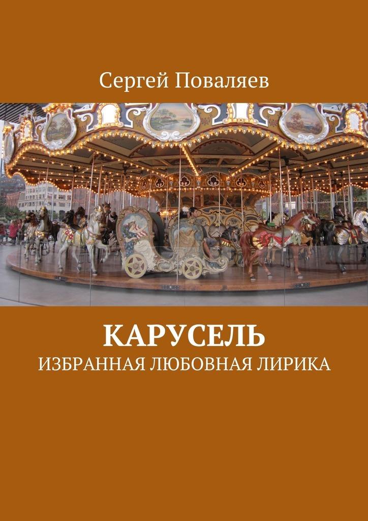 Сергей Поваляев Карусель. Избранная любовная лирика виталий юдин импульс любви избранная любовная лирика