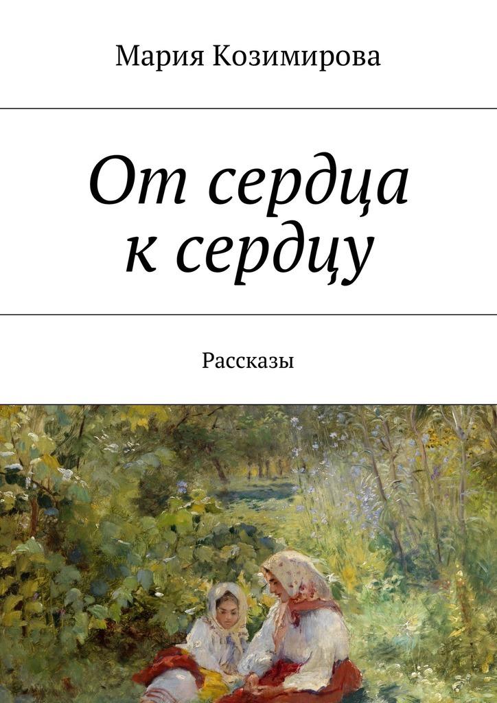Мария Козимирова От сердца к сердцу. Рассказы хей л от сердца к сердцу комплект из 5 книг