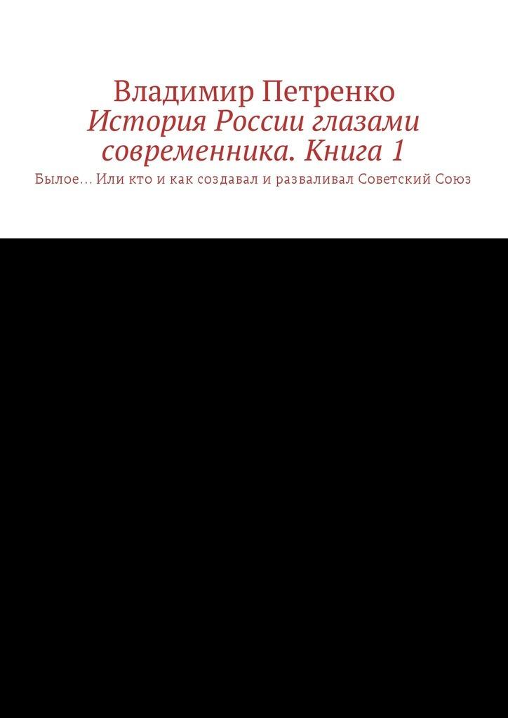 Владимир Петренко История России глазами современника. Часть1. Былое… Или кто икак создавал иразваливал СоветскийСоюз