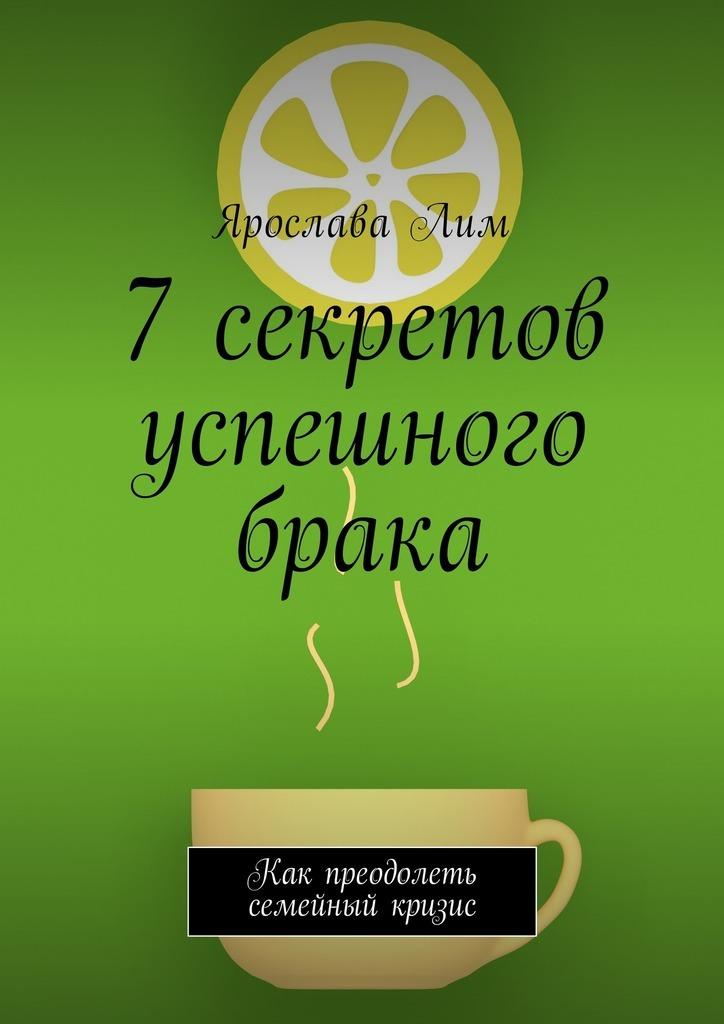 Ярослава Лим 7 секретов успешного брака. Как преодолеть семейный кризис ярослава лим открываем своё дело 10 секретов успешного старта