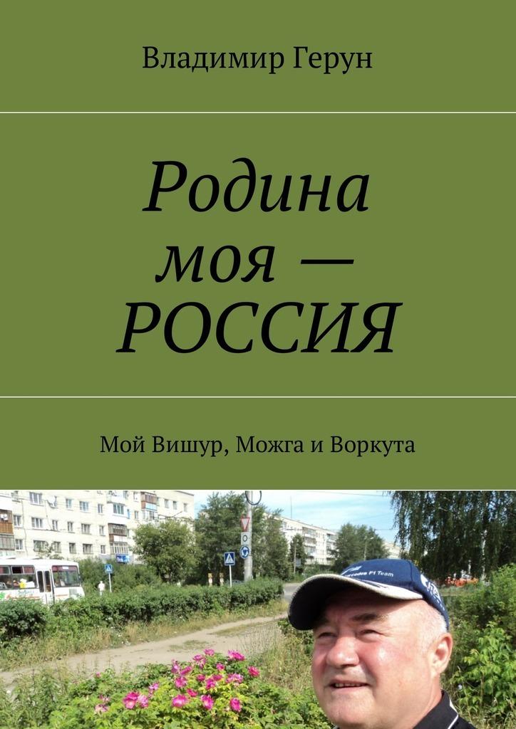 Владимир Герун Родина моя – РОССИЯ. Мой Вишур, Можга иВоркута