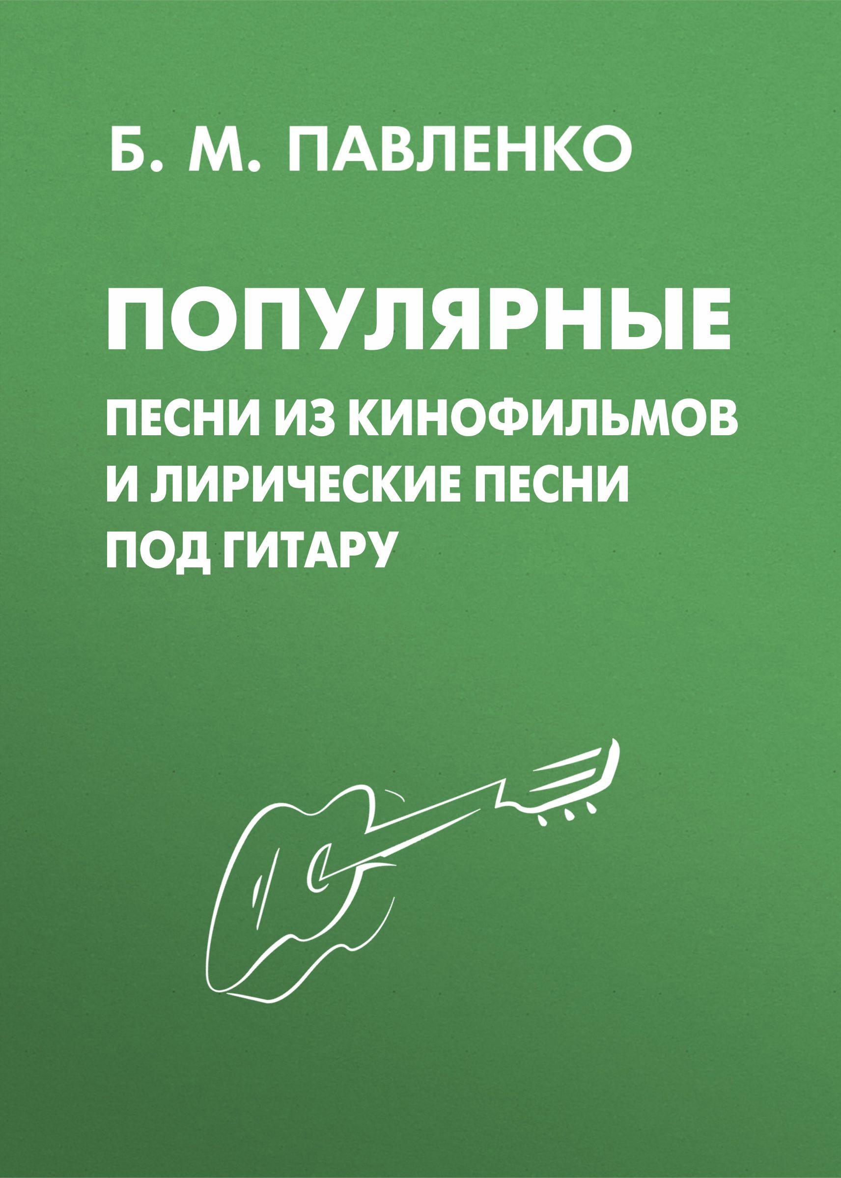Б. М. Павленко Популярные песни из кинофильмов и лирические песни под гитару цена 2017