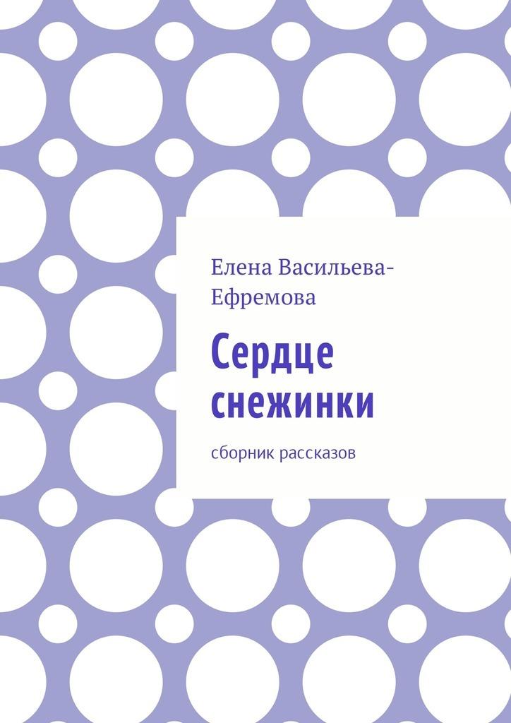 Елена Васильева-Ефремова Сердце снежинки. Сборник рассказов