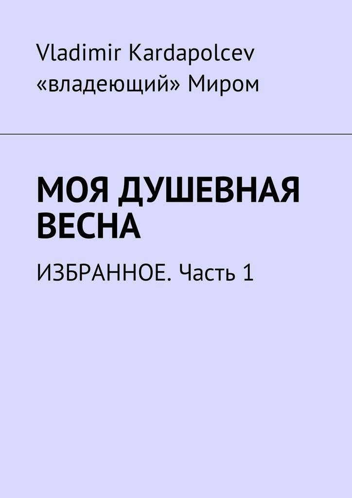 Vladimir Kardapolcev Моя душевная весна. Избранное. Часть1 вардан кюрегян для тех кто спешит