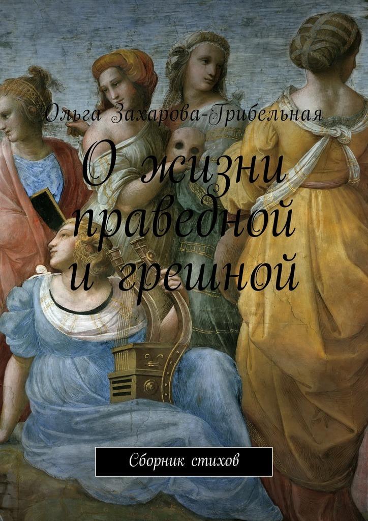 Ольга Александровна Захарова-Грибельная О жизни праведной игрешной. Сборник стихов