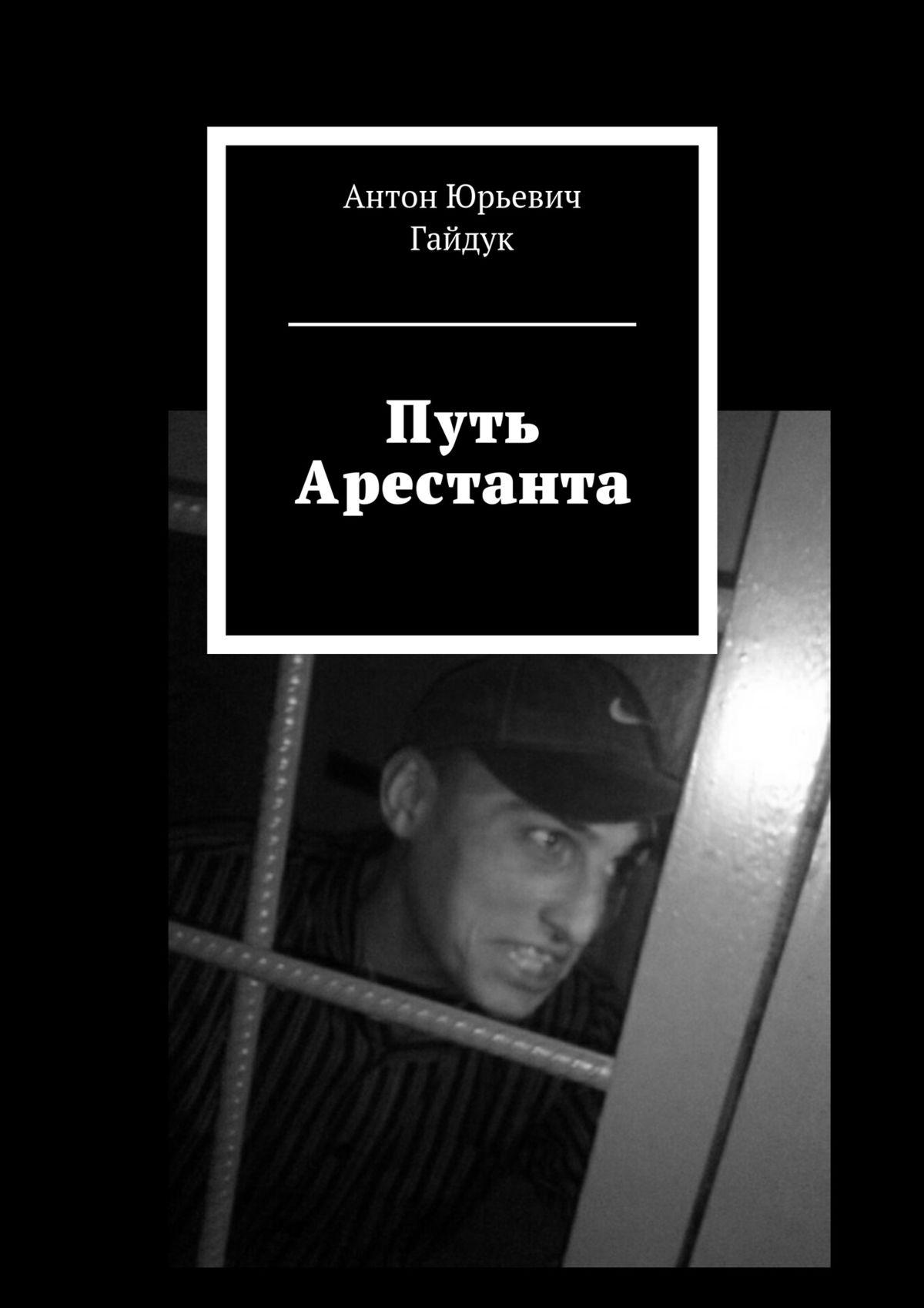 Антон Юрьевич Гайдук Путь Арестанта антон иванов праведная книга путь вечности путь бессмертия