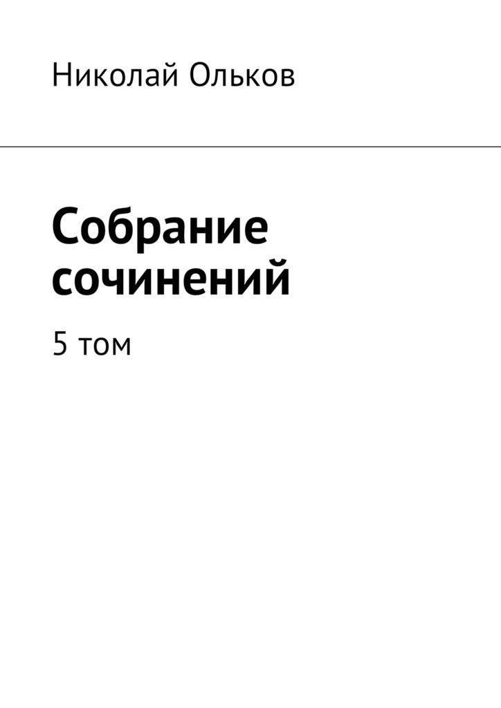 Николай Ольков Собрание сочинений. 5том николай максимович ольков глухомань собрание сочинений том13