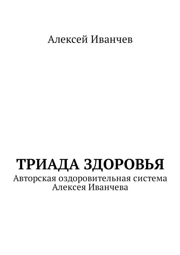 Алексей Викторович Иванчев Триада здоровья. Авторская оздоровительная система Алексея Иванчева