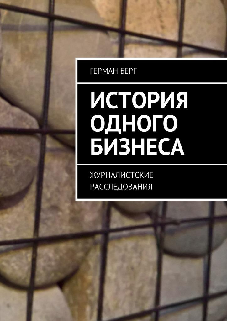Герман Генрихович Берг История одного бизнеса. Журналистские расследования