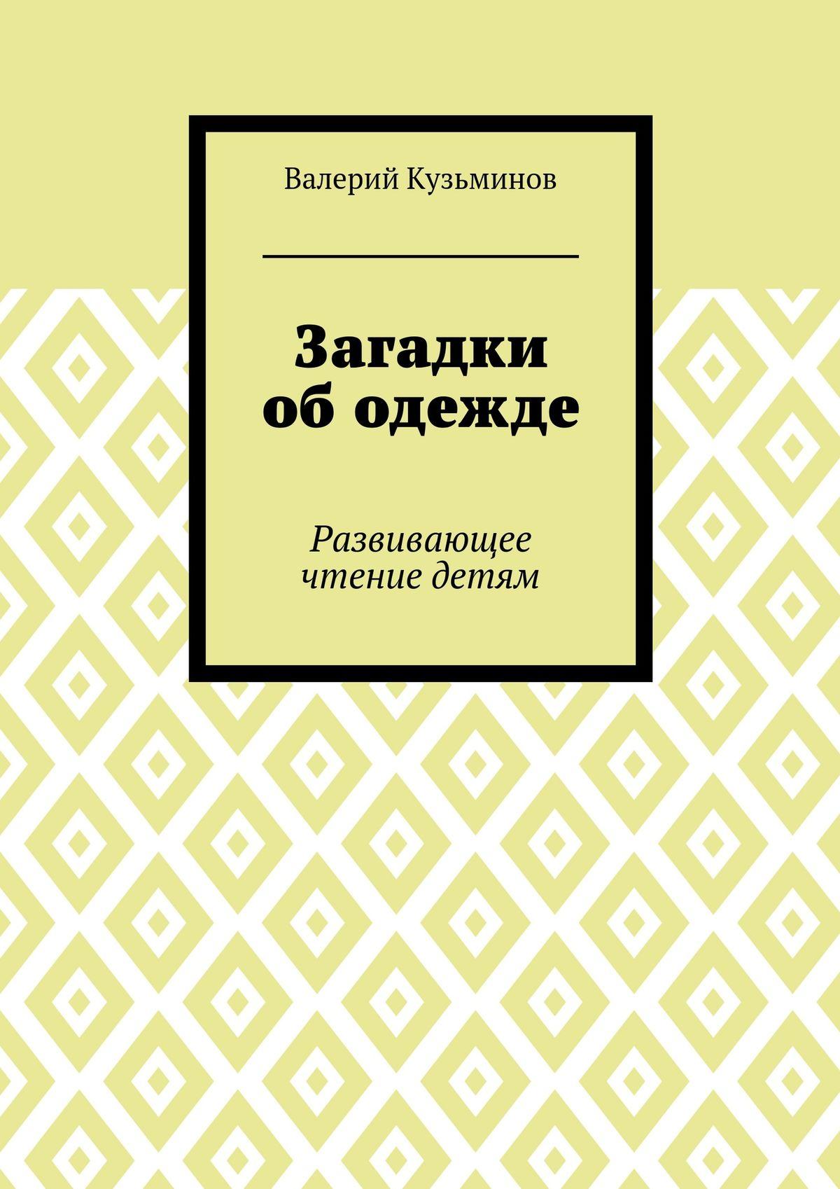Валерий Васильевич Кузьминов Загадки ободежде. Развивающее чтение детям валерий кузьминов загадки с