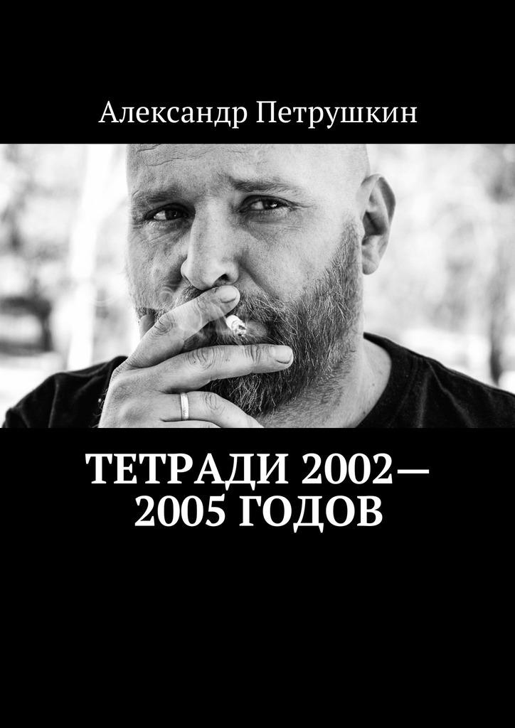 Фото - Александр Петрушкин Тетради 2002—2005годов александр петрушкин тетради 1999 2001годов