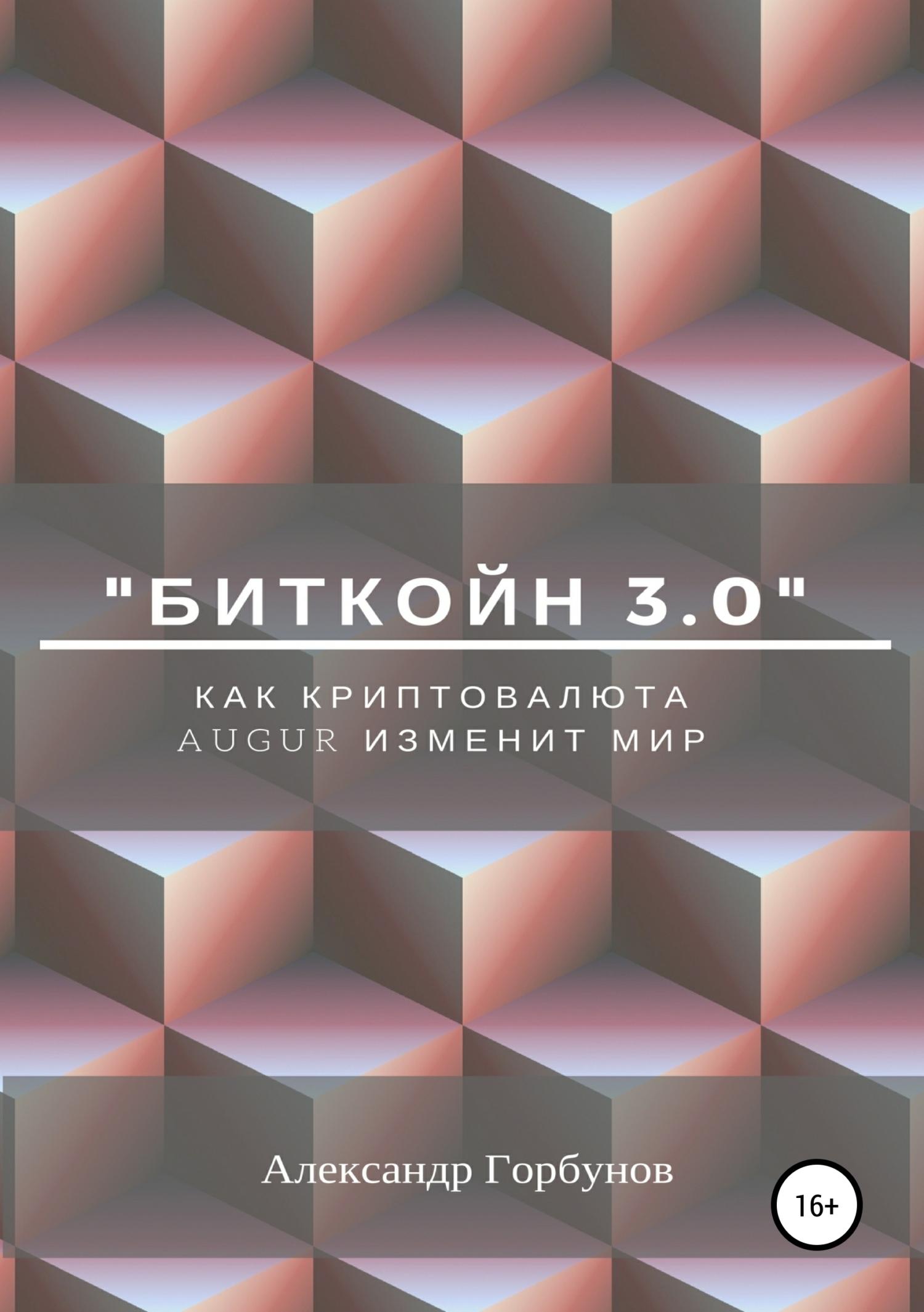 Александр Горбунов «Биткойн 3.0». Как криптовалюта Augur изменит мир александр горбунов 54000$ в час или как инвестировать в bitcoin