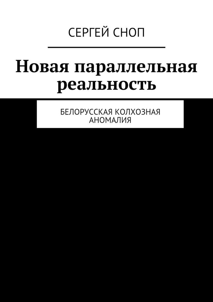 Сергей Сноп Новая параллельная реальность. Белорусская колхозная аномалия