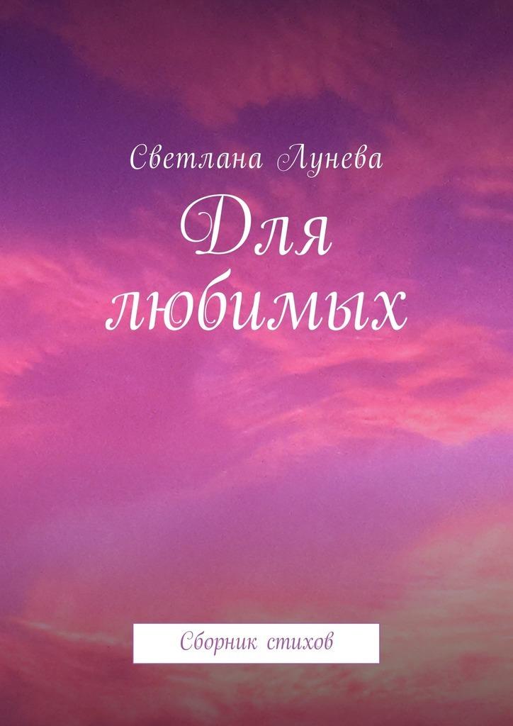 Светлана Леонидовна Лунева Для любимых. Сборник стихов