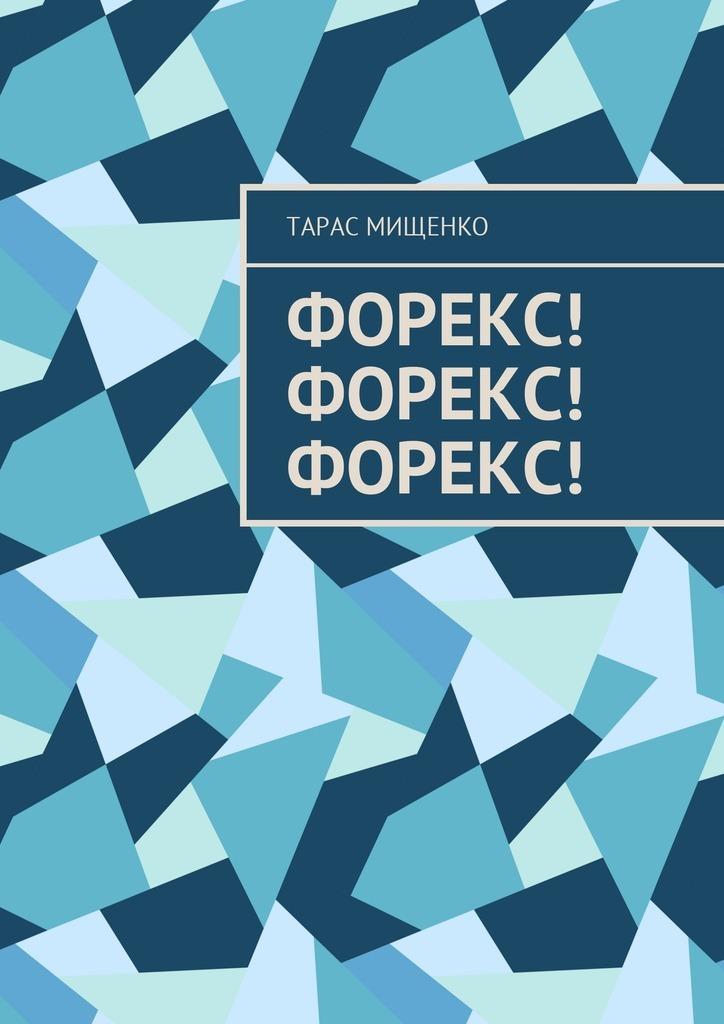 Тарас Евгеньевич Мищенко Форекс! Форекс! Форекс!