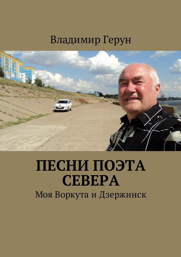 Владимир Герун Песни поэта Севера. Моя Воркута иДзержинск цена и фото