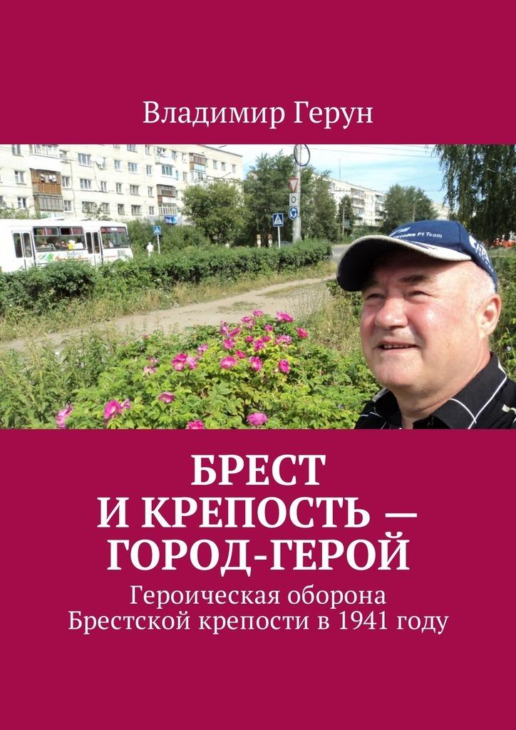 Владимир Герун Брест и крепость – город-герой. Героическая оборона Брестской крепости в1941году
