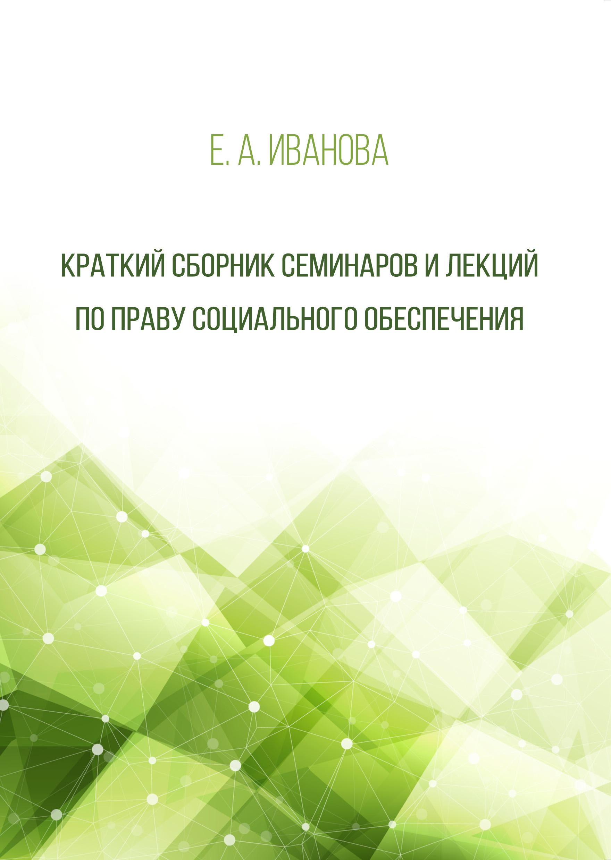 Е. А. Иванова Краткий сборник семинаров и лекций по праву социального обеспечения цена и фото