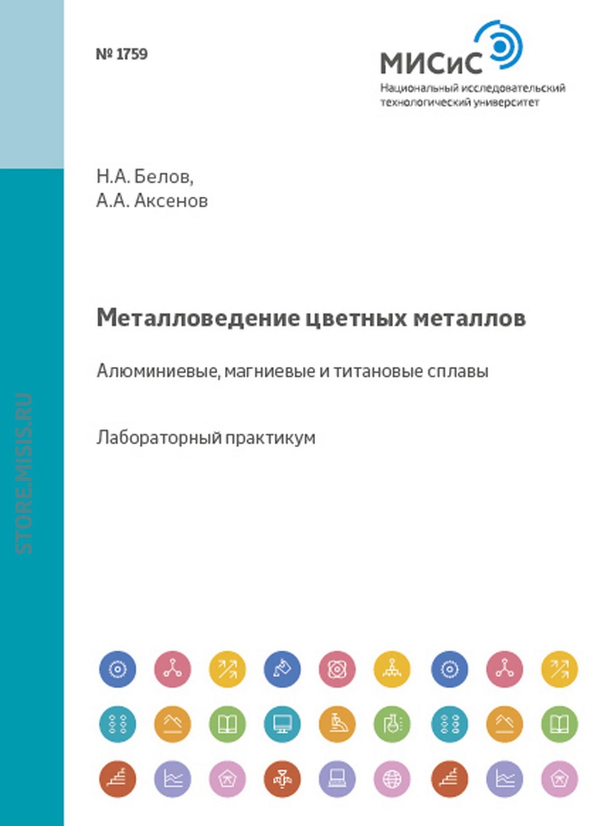 Николай Белов Металловедение цветных металлов. Алюминиевые, магниевые и титановые сплавы