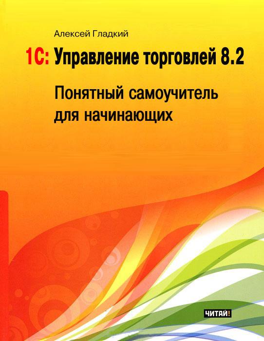 Алексей Гладкий 1С: Управление торговлей 8.2. Понятный самоучитель для начинающих цена