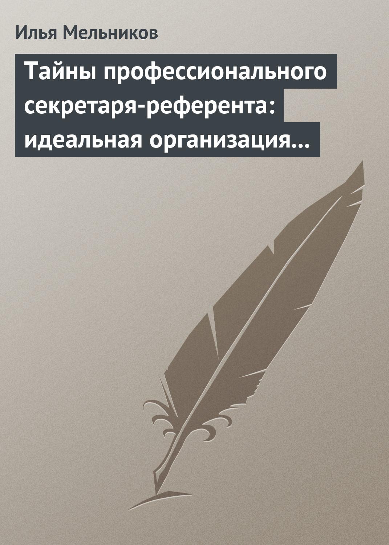 Илья Мельников «Тайны профессионального секретаря-референта: идеальная организация рабочего дня шефа»