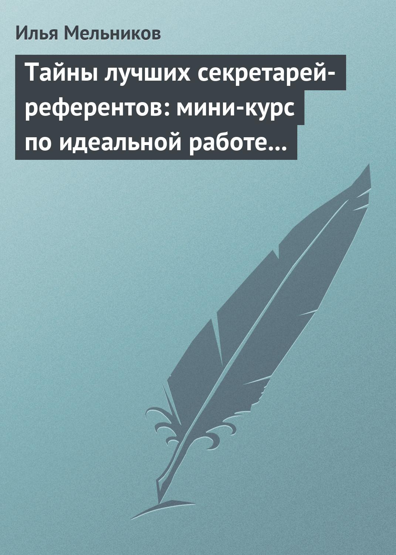 Илья Мельников «Тайны лучших секретарей-референтов: мини-курс по идеальной работе с документами»