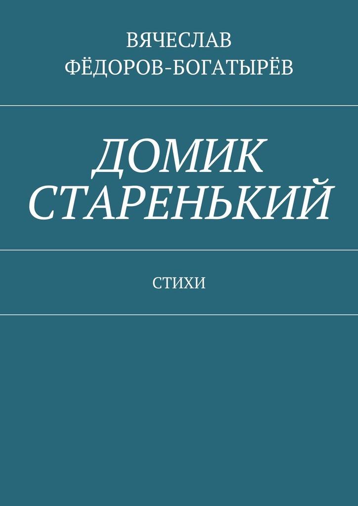 Вячеслав Сергеевич Фёдоров-Богатырёв Домик старенький. Стихи