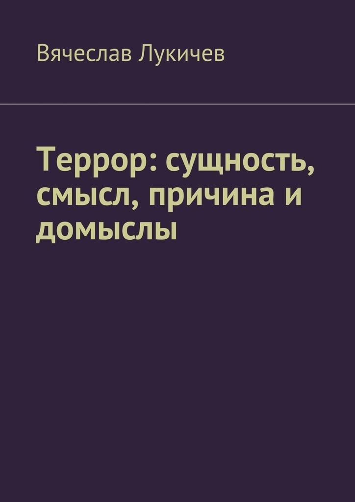 Вячеслав Лукичев Террор: сущность, смысл, причина и домыслы терроризм и религия