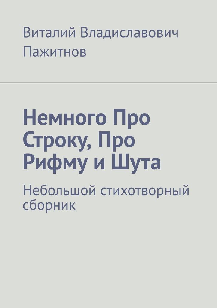 все цены на Виталий Владиславович Пажитнов Немного про строку, про рифму и шута. Небольшой стихотворный сборник (изпоследнего) онлайн