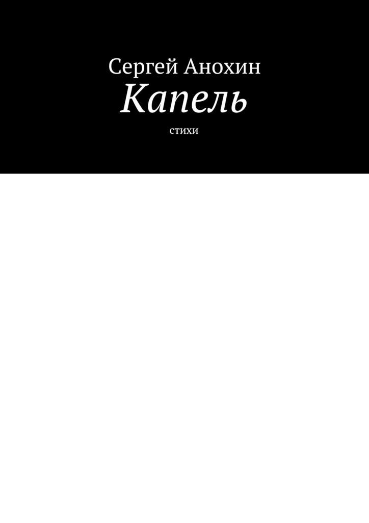 Сергей Михайлович Анохин Капель. Стихи цены онлайн
